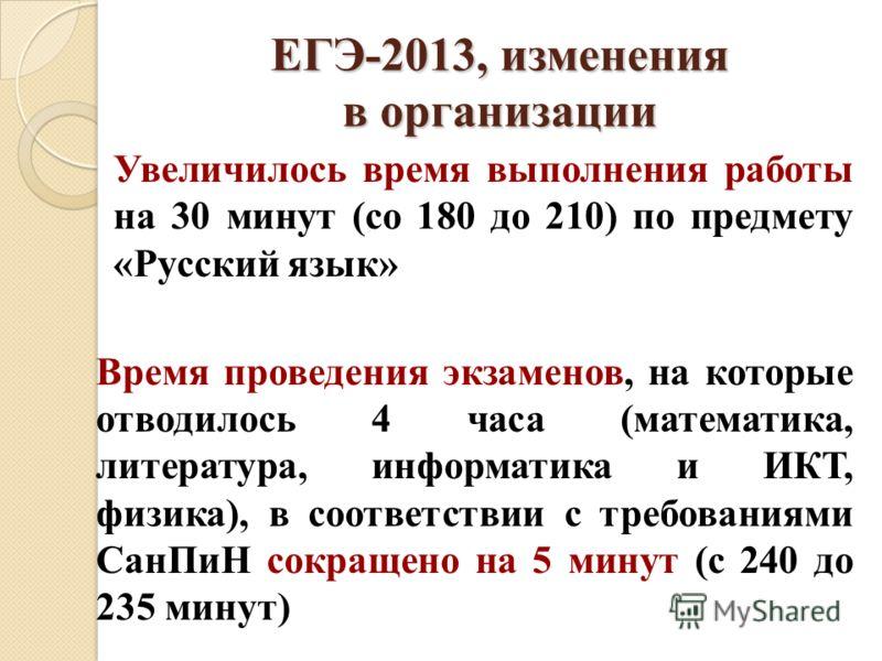 ЕГЭ-2013, изменения в организации Увеличилось время выполнения работы на 30 минут (со 180 до 210) по предмету «Русский язык» Время проведения экзаменов, на которые отводилось 4 часа (математика, литература, информатика и ИКТ, физика), в соответствии
