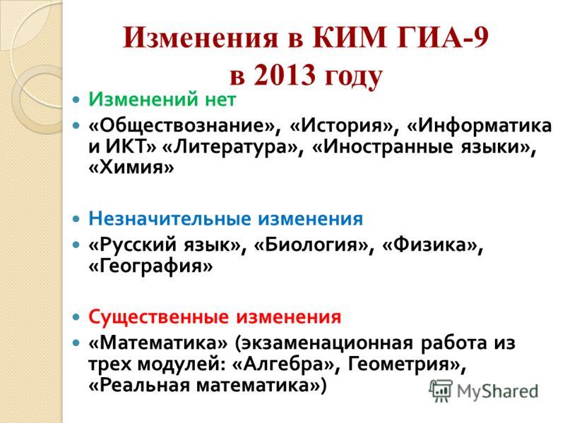 Изменения в КИМ ГИА-9 в 2013 году Изменений нет « Обществознание », « История », « Информатика и ИКТ » « Литература », « Иностранные языки », « Химия » Незначительные изменения « Русский язык », « Биология », « Физика », « География » Существенные из