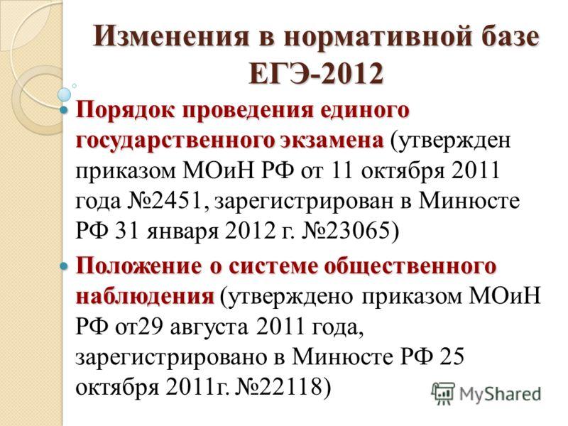Изменения в нормативной базе ЕГЭ-2012 Порядок проведения единого государственного экзамена Порядок проведения единого государственного экзамена (утвержден приказом МОиН РФ от 11 октября 2011 года 2451, зарегистрирован в Минюсте РФ 31 января 2012 г. 2