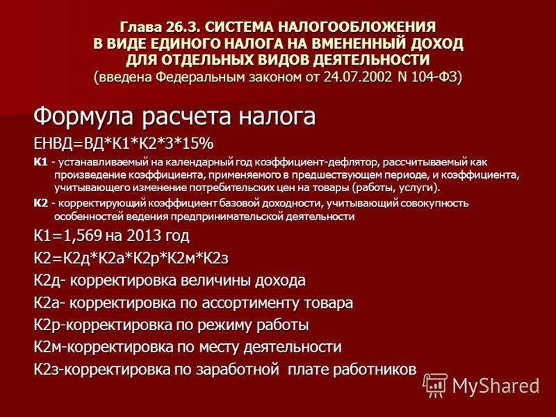 Глава 26.3. СИСТЕМА НАЛОГООБЛОЖЕНИЯ В ВИДЕ ЕДИНОГО НАЛОГА НА ВМЕНЕННЫЙ ДОХОД ДЛЯ ОТДЕЛЬНЫХ ВИДОВ ДЕЯТЕЛЬНОСТИ (введена Федеральным законом от 24.07.2002 N 104-ФЗ) Формула расчета налога ЕНВД=ВД*К1*К2*3*15% К1 - устанавливаемый на календарный год коэф