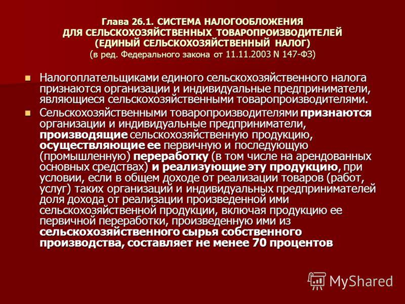Глава 26.1. СИСТЕМА НАЛОГООБЛОЖЕНИЯ ДЛЯ СЕЛЬСКОХОЗЯЙСТВЕННЫХ ТОВАРОПРОИЗВОДИТЕЛЕЙ (ЕДИНЫЙ СЕЛЬСКОХОЗЯЙСТВЕННЫЙ НАЛОГ) (в ред. Федерального закона от 11.11.2003 N 147-ФЗ) Налогоплательщиками единого сельскохозяйственного налога признаются организации