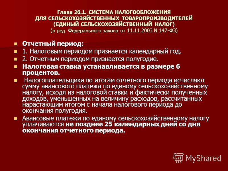 Глава 26.1. СИСТЕМА НАЛОГООБЛОЖЕНИЯ ДЛЯ СЕЛЬСКОХОЗЯЙСТВЕННЫХ ТОВАРОПРОИЗВОДИТЕЛЕЙ (ЕДИНЫЙ СЕЛЬСКОХОЗЯЙСТВЕННЫЙ НАЛОГ) (в ред. Федерального закона от 11.11.2003 N 147-ФЗ) Отчетный период: Отчетный период: 1. Налоговым периодом признается календарный г