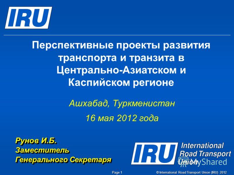 © International Road Transport Union (IRU) 2012 Page 1 Перспективные проекты развития транспорта и транзита в Центрально-Азиатском и Каспийском регионе Ашхабад, Туркменистан 16 мая 2012 года Рунов И.Б. Заместитель Генерального Секретаря