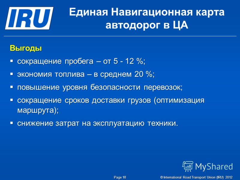© International Road Transport Union (IRU) 2012 Единая Навигационная карта автодорог в ЦА Выгоды сокращение пробега – от 5 - 12 %; сокращение пробега – от 5 - 12 %; экономия топлива – в среднем 20 %; экономия топлива – в среднем 20 %; повышение уровн