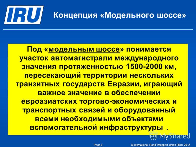 © International Road Transport Union (IRU) 2012 Page 6 Концепция «Модельного шоссе» Под «модельным шоссе» понимается участок автомагистрали международного значения протяженностью 1500-2000 км, пересекающий территории нескольких транзитных государств