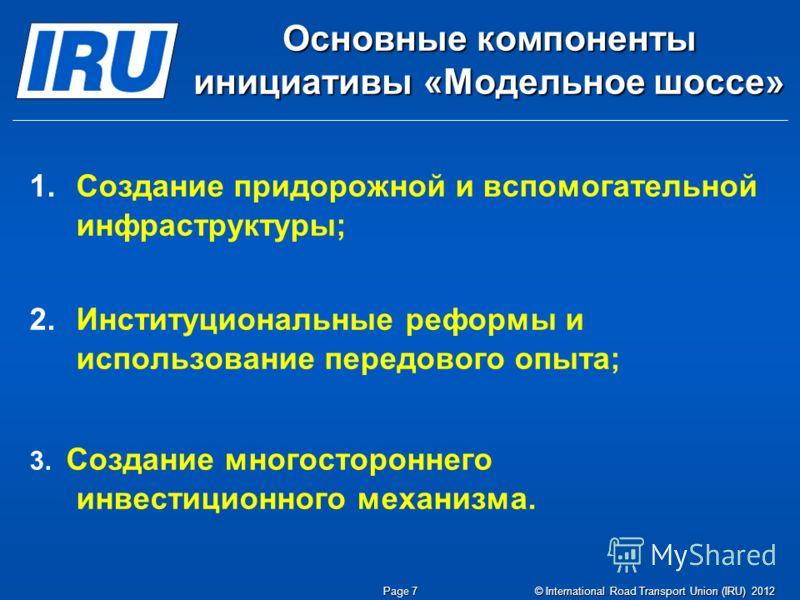 © International Road Transport Union (IRU) 2012 Page 7 Основные компоненты инициативы «Модельное шоссе» 1. 1.Создание придорожной и вспомогательной инфраструктуры; 2. 2.Институциональные реформы и использование передового опыта; 3. Создание многостор