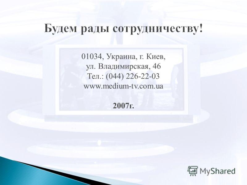 01034, Украина, г. Киев, ул. Владимирская, 46 Тел.: (044) 226-22-03 www.medium-tv.com.ua 2007г.