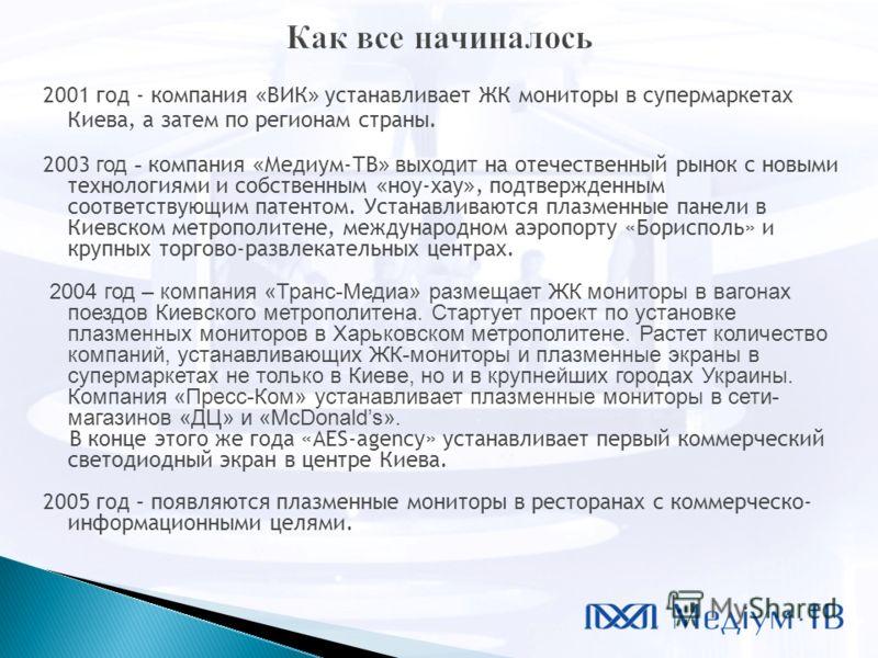 2001 год - компания « ВИК » устанавливает ЖК мониторы в супермаркетах Киева, а затем по регионам страны. 2003 год - компания « Медиум-ТВ » вы ходит на отечественный рынок с новыми технологиями и собственным « ноу-хау », подтвержденным соответствующим