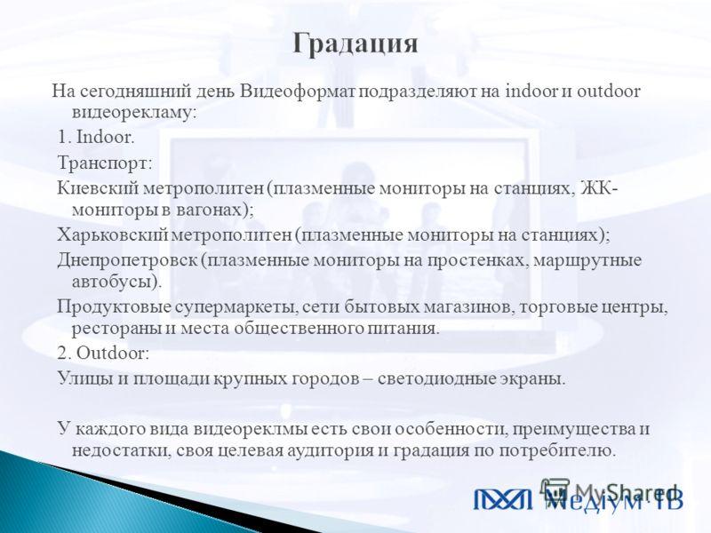На сегодняшний день Видеоформат подразделяют на indoor и outdoor видеорекламу: 1. Indoor. Транспорт: Киевский метрополитен (плазменные мониторы на станциях, ЖК- мониторы в вагонах); Харьковский метрополитен (плазменные мониторы на станциях); Днепропе