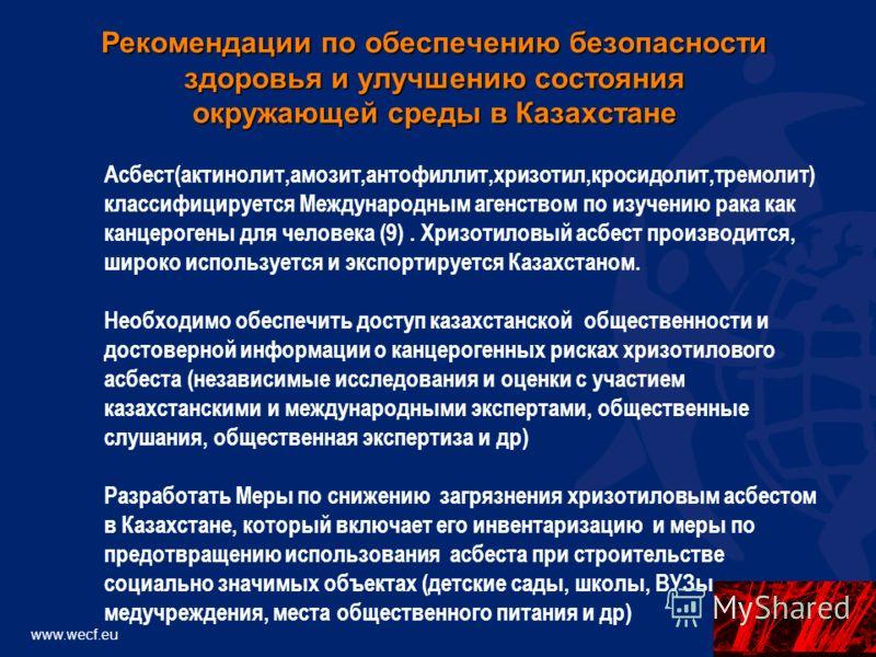 www.wecf.eu Асбест(актинолит,амозит,антофиллит,хризотил,кросидолит,тремолит) классифицируется Международным агенством по изучению рака как канцерогены для человека (9). Хризотиловый асбест производится, широко используется и экспортируется Казахстано