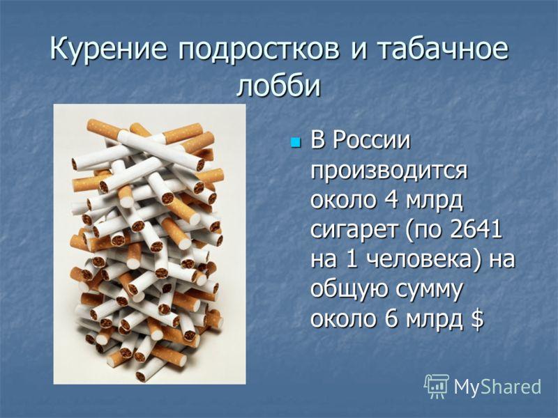Курение подростков и табачное лобби В России производится около 4 млрд сигарет (по 2641 на 1 человека) на общую сумму около 6 млрд $ В России производится около 4 млрд сигарет (по 2641 на 1 человека) на общую сумму около 6 млрд $