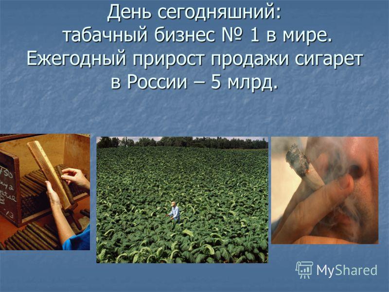 День сегодняшний: табачный бизнес 1 в мире. Ежегодный прирост продажи сигарет в России – 5 млрд.