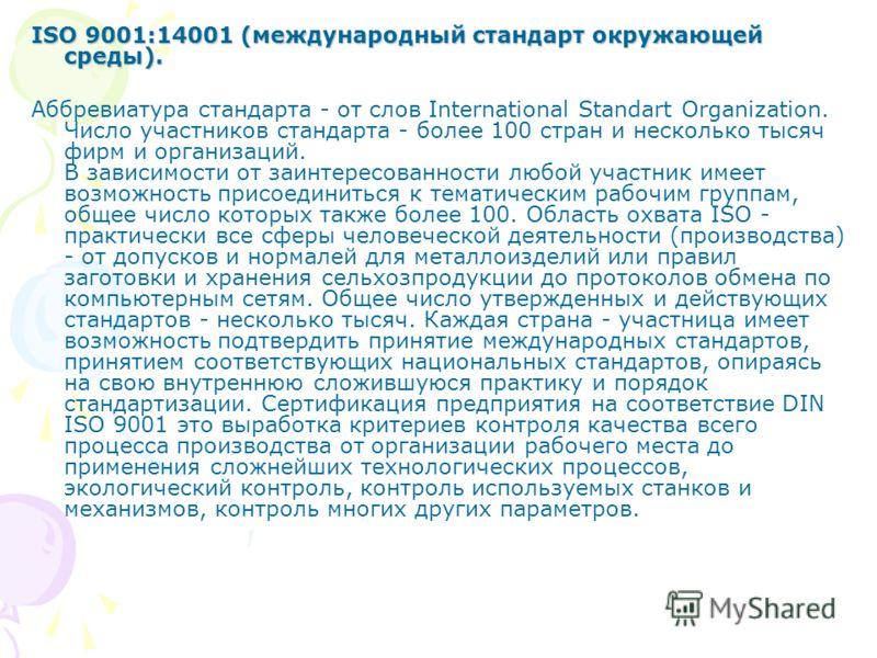 ISO 9001:14001 (международный стандарт окружающей среды). Аббревиатура стандарта - от слов International Standart Organization. Число участников стандарта - более 100 стран и несколько тысяч фирм и организаций. В зависимости от заинтересованности люб