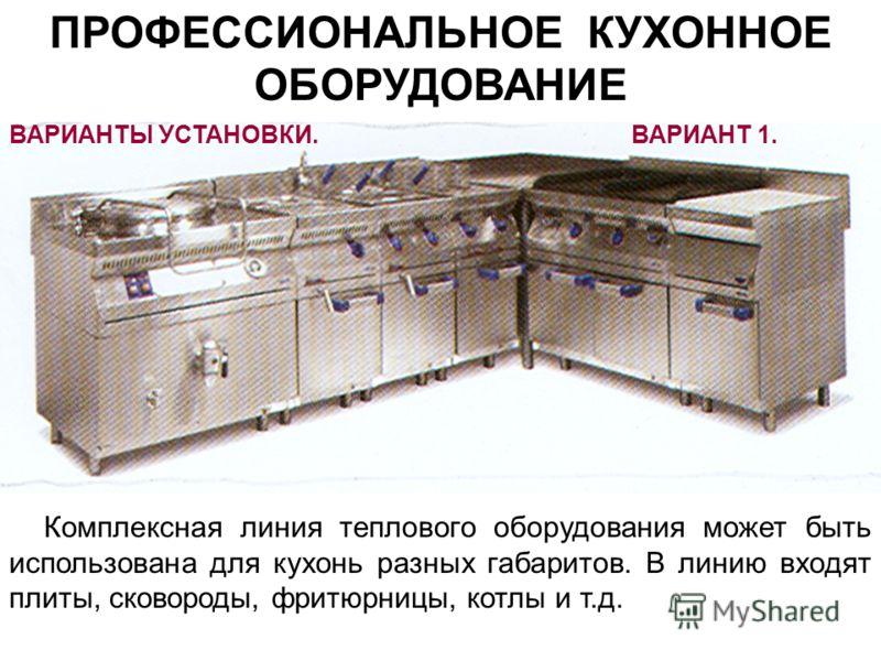 ПРОФЕССИОНАЛЬНОЕ КУХОННОЕ ОБОРУДОВАНИЕ Варианты установки Комплексная линия теплового оборудования может быть использована для кухонь разных габаритов. В линию входят плиты, сковороды, фритюрницы, котлы и т.д. ВАРИАНТЫ УСТАНОВКИ.ВАРИАНТ 1.