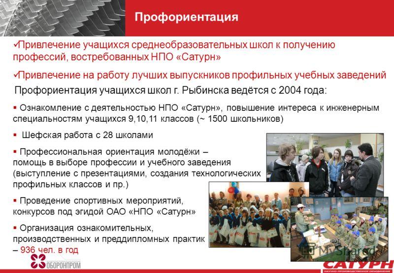 Профориентация учащихся школ г. Рыбинска ведётся с 2004 года: Ознакомление с деятельностью НПО «Сатурн», повышение интереса к инженерным специальностям учащихся 9,10,11 классов (~ 1500 школьников) Шефская работа с 28 школами Профессиональная ориентац