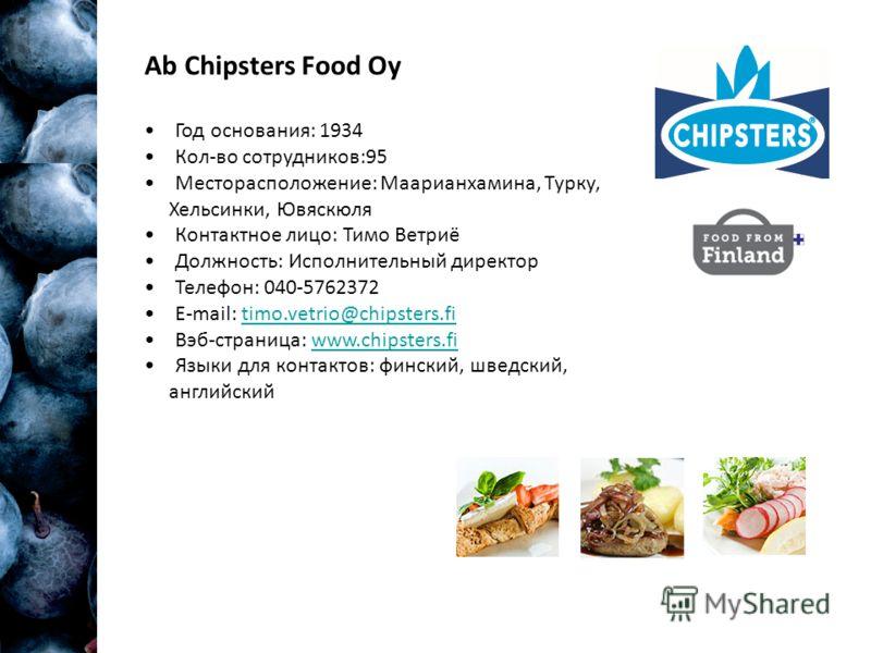Ab Chipsters Food Oy Год основания: 1934 Кол-во сотрудников:95 Месторасположение: Маарианхамина, Турку, Хельсинки, Ювяскюля Контактное лицо: Тимо Ветриё Должность: Исполнительный директор Телефон: 040-5762372 E-mail: timo.vetrio@chipsters.fitimo.vetr