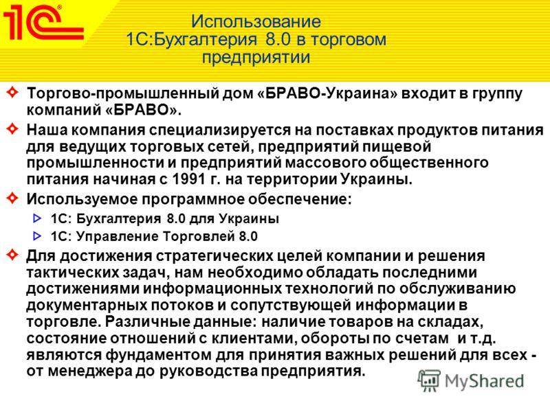 Использование 1С:Бухгалтерия 8.0 в торговом предприятии Торгово-промышленный дом «БРАВО-Украина» входит в группу компаний «БРАВО». Наша компания специализируется на поставках продуктов питания для ведущих торговых сетей, предприятий пищевой промышлен