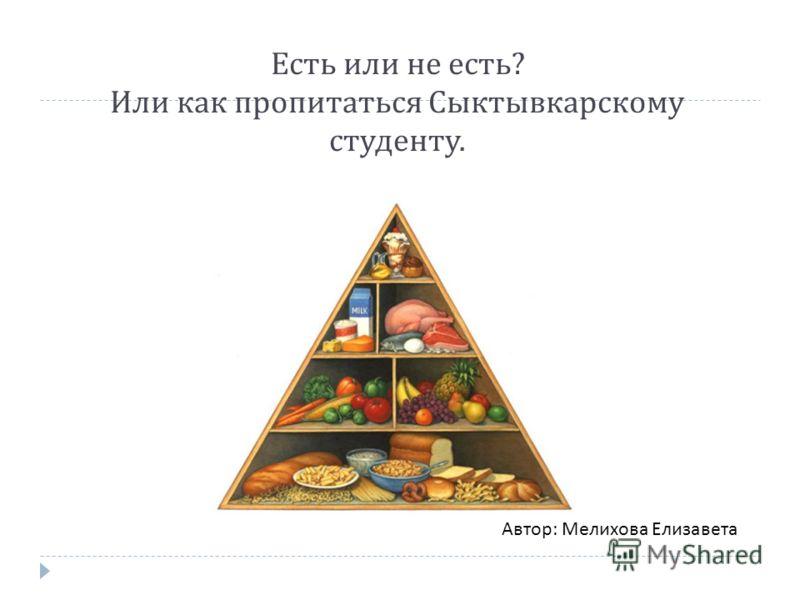 Есть или не есть ? Или как пропитаться Сыктывкарскому студенту. Автор: Мелихова Елизавета