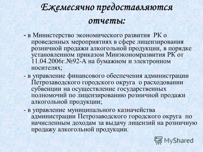 Ежемесячно предоставляются отчеты: - в Министерство экономического развития РК о проведенных мероприятиях в сфере лицензирования розничной продажи алкогольной продукции, в порядке установленном приказом Минэкономразвития РК от 11.04.2006г.92-А на бум