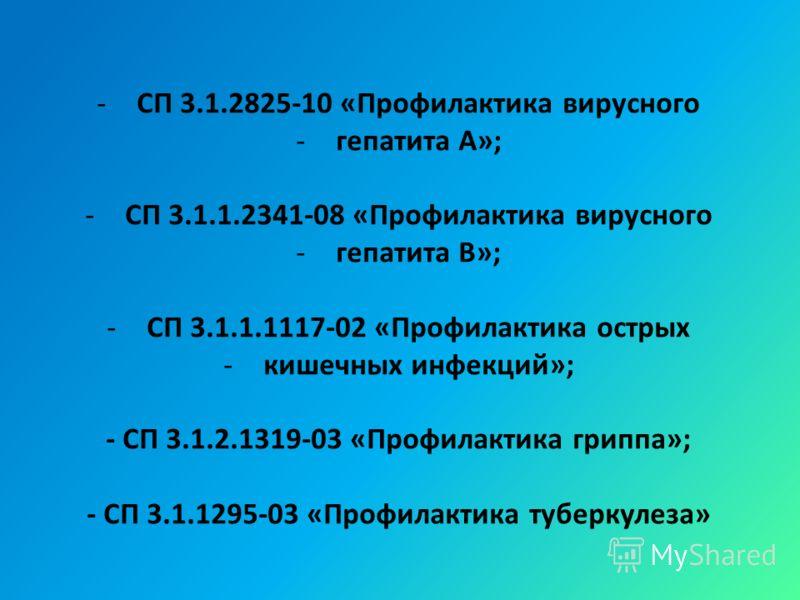 -СП 3.1.2825-10 «Профилактика вирусного -гепатита A»; -СП 3.1.1.2341-08 «Профилактика вирусного -гепатита B»; -СП 3.1.1.1117-02 «Профилактика острых -кишечных инфекций»; - СП 3.1.2.1319-03 «Профилактика гриппа»; - СП 3.1.1295-03 «Профилактика туберку