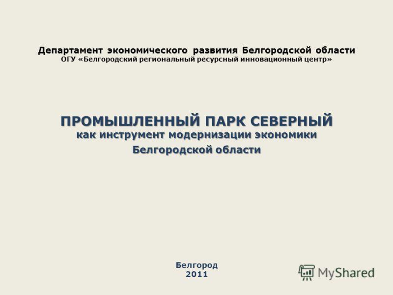 ПРОМЫШЛЕННЫЙ ПАРК СЕВЕРНЫЙ как инструмент модернизации экономики Белгородской области Белгород 2011