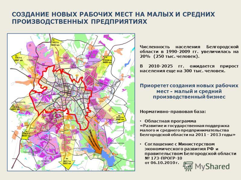 СОЗДАНИЕ НОВЫХ РАБОЧИХ МЕСТ НА МАЛЫХ И СРЕДНИХ ПРОИЗВОДСТВЕННЫХ ПРЕДПРИЯТИЯХ Численность населения Белгородской области в 1990-2009 гг. увеличилась на 20% (250 тыс. человек). В 2010-2025 гг. ожидается прирост населения еще на 300 тыс. человек. Приоре