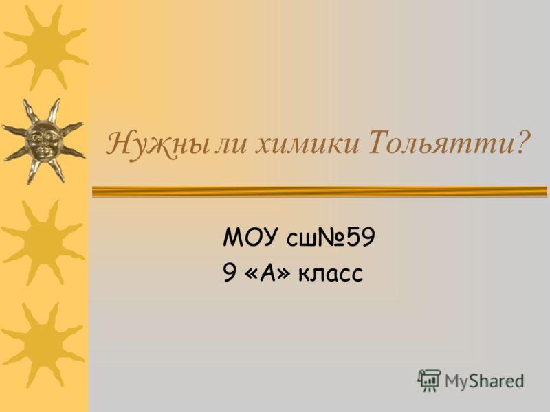 Нужны ли химики Тольятти? МОУ сш59 9 «А» класс