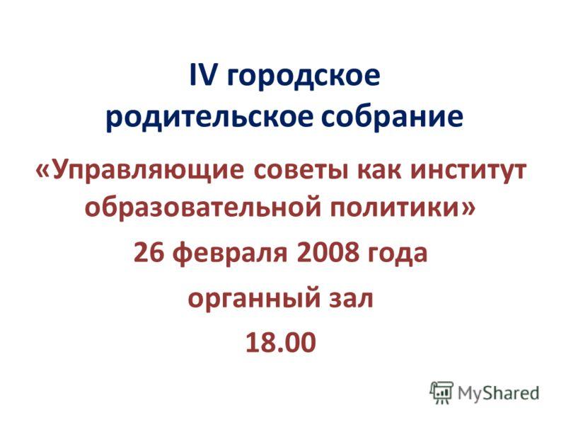 IV городское родительское собрание «Управляющие советы как институт образовательной политики» 26 февраля 2008 года органный зал 18.00