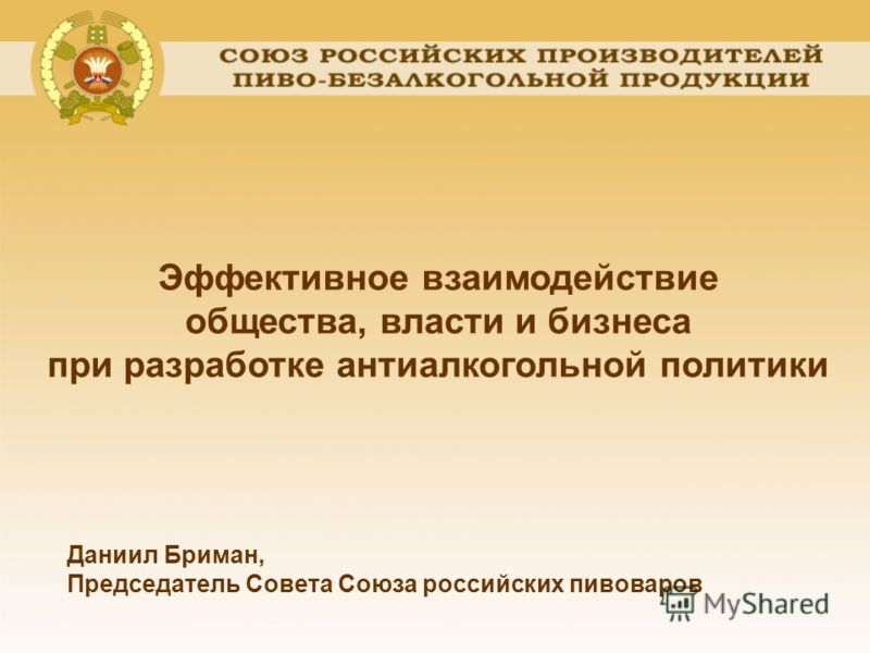 Эффективное взаимодействие общества, власти и бизнеса при разработке антиалкогольной политики Даниил Бриман, Председатель Совета Союза российских пивоваров