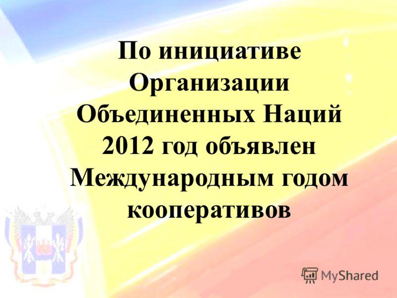 По инициативе Организации Объединенных Наций 2012 год объявлен Международным годом кооперативов