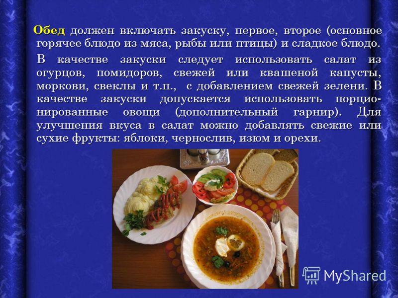 Обед должен включать закуску, первое, второе (основное горячее блюдо из мяса, рыбы или птицы) и сладкое блюдо. Обед должен включать закуску, первое, второе (основное горячее блюдо из мяса, рыбы или птицы) и сладкое блюдо. В качестве закуски следует и