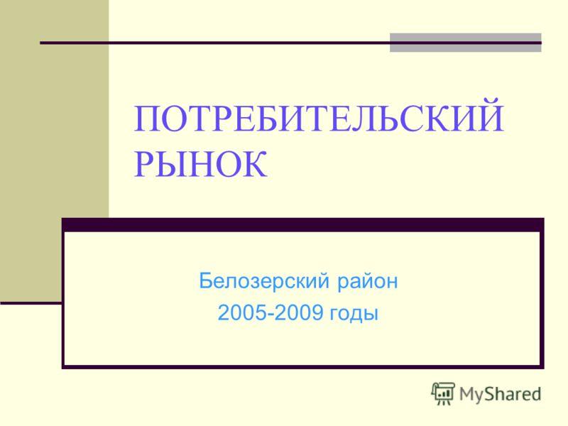 ПОТРЕБИТЕЛЬСКИЙ РЫНОК Белозерский район 2005-2009 годы