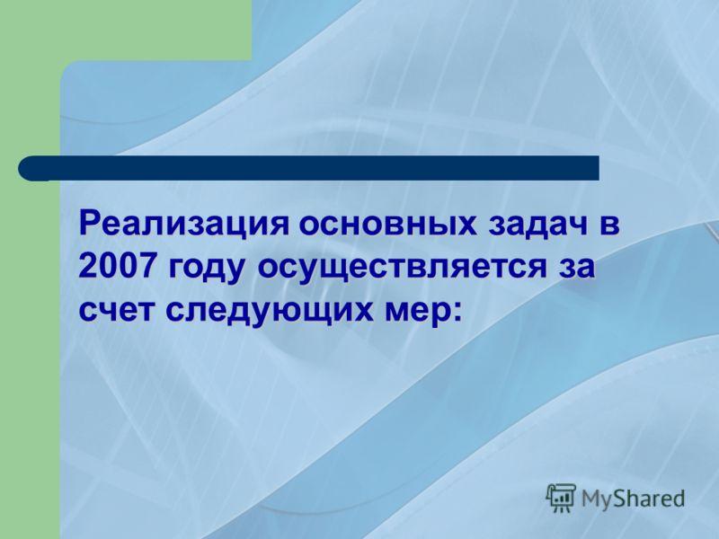 Реализация основных задач в 2007 году осуществляется за счет следующих мер: