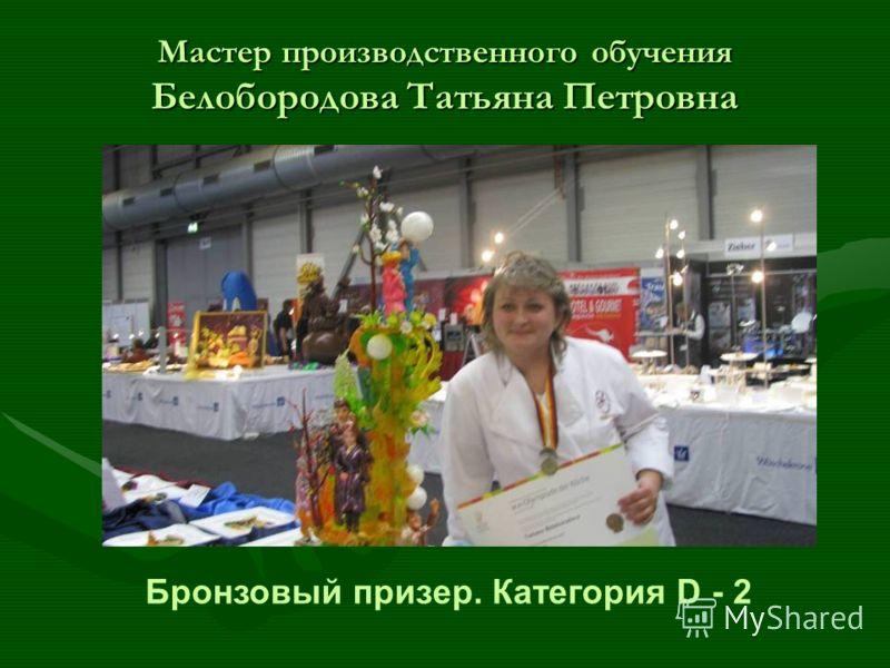 Мастер производственного обучения Белобородова Татьяна Петровна Бронзовый призер. Категория D - 2