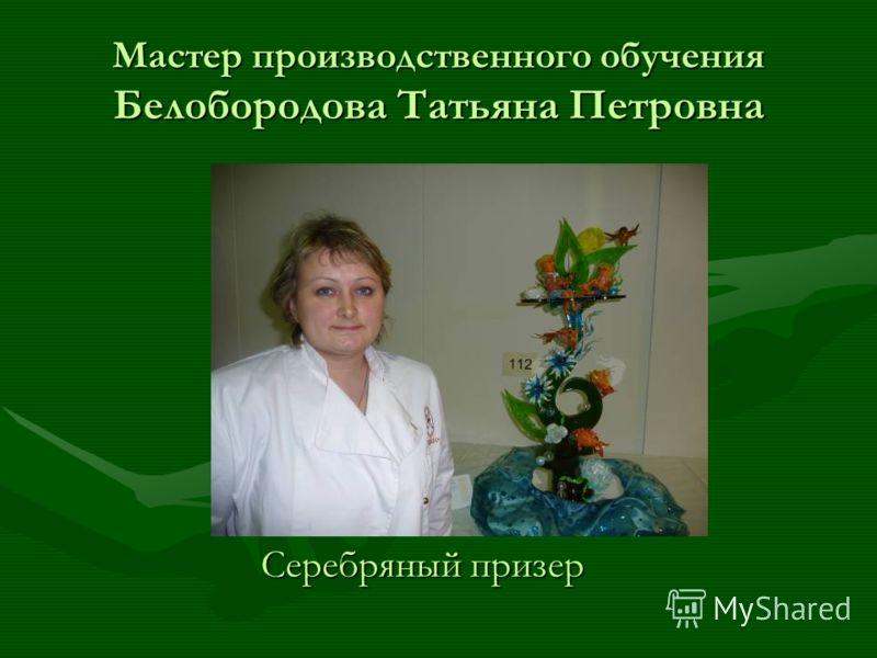 Мастер производственного обучения Белобородова Татьяна Петровна Серебряный призер