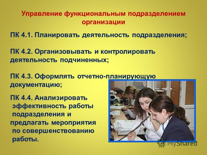 Управление функциональным подразделением организации ПК 4.1. Планировать деятельность подразделения; ПК 4.2. Организовывать и контролировать деятельность подчиненных; ПК 4.3. Оформлять отчетно-планирующую документацию; ПК 4.4. Анализировать эффективн