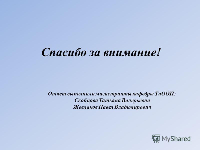 Спасибо за внимание! Отчет выполнили магистранты кафедры ТиООП: Скобцова Татьяна Валерьевна Жевлаков Павел Владимирович