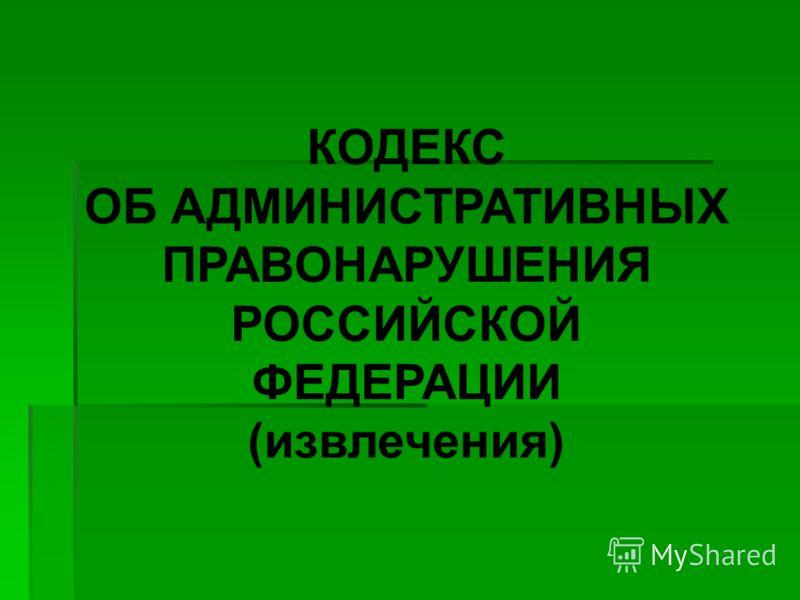КОДЕКС ОБ АДМИНИСТРАТИВНЫХ ПРАВОНАРУШЕНИЯ РОССИЙСКОЙ ФЕДЕРАЦИИ (извлечения)