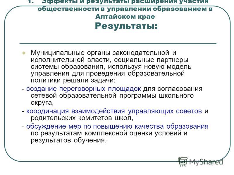 1.Эффекты и результаты расширения участия общественности в управлении образованием в Алтайском крае Результаты: Муниципальные органы законодательной и исполнительной власти, социальные партнеры системы образования, используя новую модель управления д