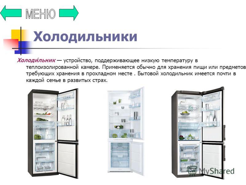 Холодильники Холоди́льник устройство, поддерживающее низкую температуру в теплоизолированной камере. Применяется обычно для хранения пищи или предметов, требующих хранения в прохладном месте. Бытовой холодильник имеется почти в каждой семье в развиты