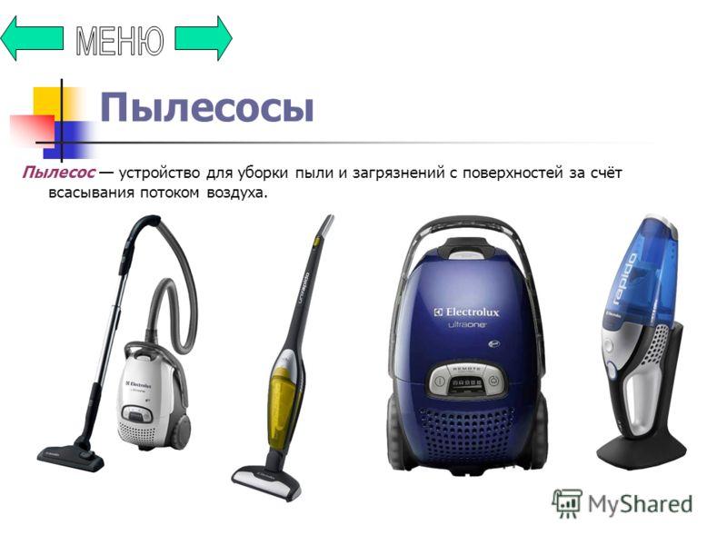 Пылесосы Пылесос устройство для уборки пыли и загрязнений с поверхностей за счёт всасывания потоком воздуха.