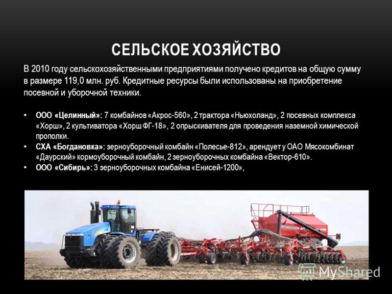 СЕЛЬСКОЕ ХОЗЯЙСТВО В 2010 году сельскохозяйственными предприятиями получено кредитов на общую сумму в размере 119,0 млн. руб. Кредитные ресурсы были использованы на приобретение посевной и уборочной техники. ООО «Целинный»: 7 комбайнов «Акрос-560», 2