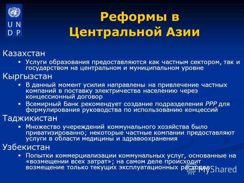 Реформы в Центральной Азии Реформы в Центральной Азии Казахстан Услуги образования предоставляются как частным сектором, так и государством на центральном и муниципальном уровне Кыргызстан В данный момент усилия направлены на привлечение частных комп