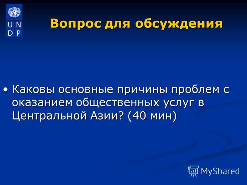 Вопрос для обсуждения Каковы основные причины проблем с оказанием общественных услуг в Центральной Азии? (40 мин)Каковы основные причины проблем с оказанием общественных услуг в Центральной Азии? (40 мин)