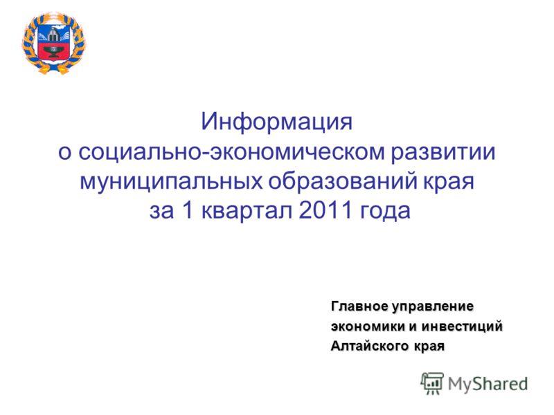 Информация о социально-экономическом развитии муниципальных образований края за 1 квартал 2011 года Главное управление экономики и инвестиций Алтайского края