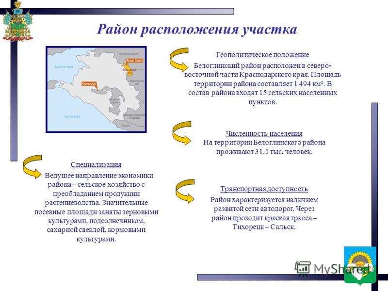 Район расположения участка Геополитическое положение Белоглинский район расположен в северо- восточной части Краснодарского края. Площадь территории района составляет 1 494 км². В состав района входят 15 сельских населенных пунктов. Численность насел