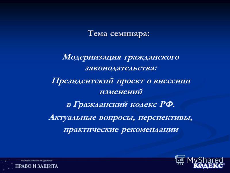 Тема семинара: Модернизация гражданского законодательства: Президентский проект о внесении изменений в Гражданский кодекс РФ. Актуальные вопросы, перспективы, практические рекомендации