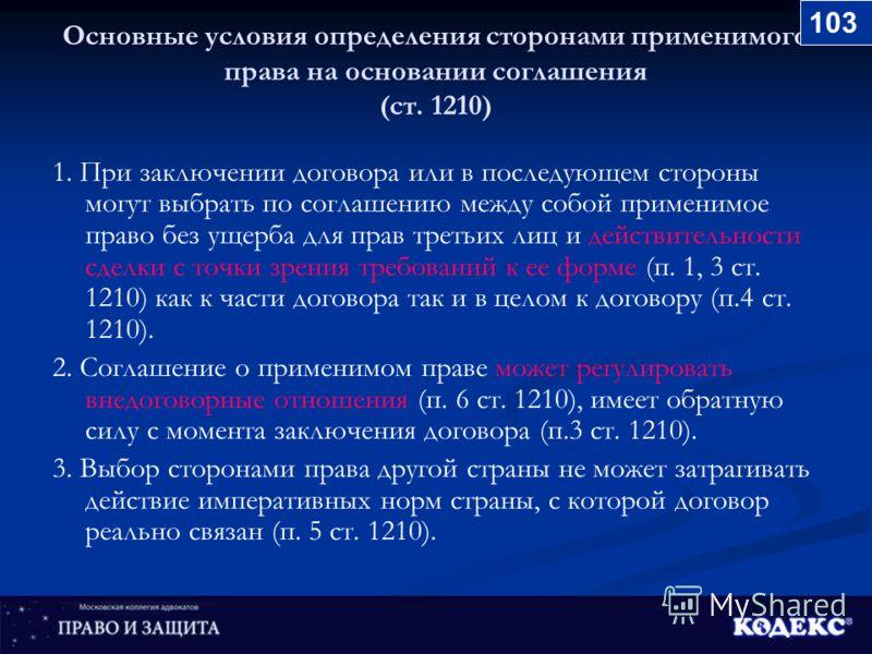 Основные условия определения сторонами применимого права на основании соглашения (ст. 1210) 1. При заключении договора или в последующем стороны могут выбрать по соглашению между собой применимое право без ущерба для прав третьих лиц и действительнос