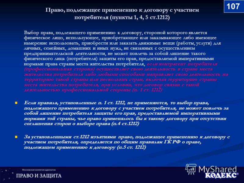 Право, подлежащее применению к договору с участием потребителя (пункты 1, 4, 5 ст.1212) Выбор права, подлежащего применению к договору, стороной которого является физическое лицо, использующее, приобретающее или заказывающее либо имеющее намерение ис