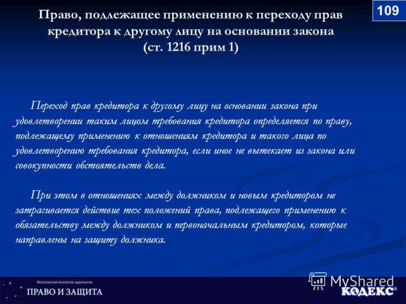 Право, подлежащее применению к переходу прав кредитора к другому лицу на основании закона (ст. 1216 прим 1) Переход прав кредитора к другому лицу на основании закона при удовлетворении таким лицом требования кредитора определяется по праву, подлежаще